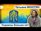 Татьяна Монтян. Украины больше нет.