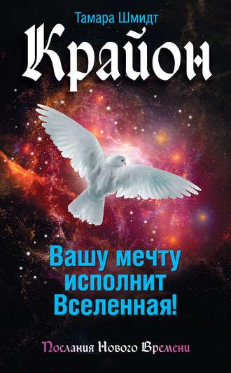 Тамара Шмидт Крайон. Вашу мечту исполнит Вселенная! Глава 3. №1