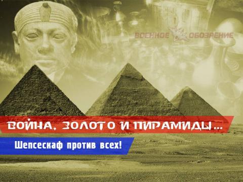 Война, золото и пирамиды… Шепсескаф против всех! (часть шестая)