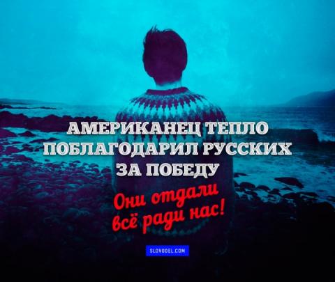 АМЕРИКАНЕЦ ТЕПЛО ПОБЛАГОДАРИЛ РУССКИХ ЗА ПОБЕДУ: ОНИ ОТДАЛИ ВСЁ РАДИ НАС!