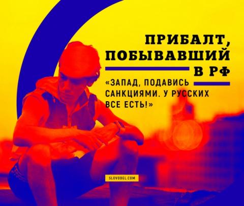 ПРИБАЛТ, ПОБЫВАВШИЙ В РФ: «ЗАПАД, ПОДАВИСЬ САНКЦИЯМИ. У РУССКИХ ВСЕ ЕСТЬ!»