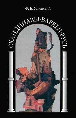 Ф. Б. Успенский - «Скандинавы-Варяги-Русь»