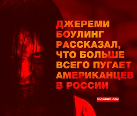 ДЖЕРЕМИ БОУЛИНГ РАССКАЗАЛ, ЧТО БОЛЬШЕ ВСЕГО ПУГАЕТ АМЕРИКАНЦЕВ В РОССИИ