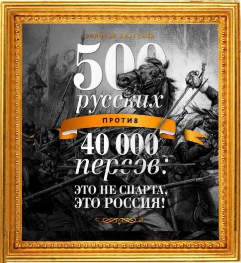 500 русских против 40 000 персов: это не Спарта, это Россия!