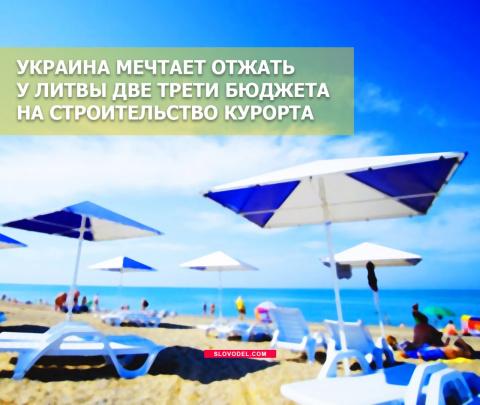 Украина мечтает отжать у Литвы две трети бюджета на строительство курорта