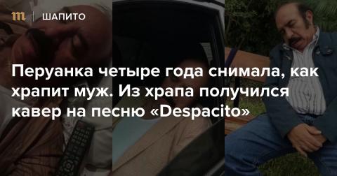 Перуанка четыре года снимала, как храпит муж. Из храпа получился кавер на песню «Despacito»