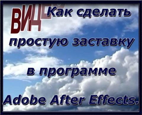 Как сделать заставку. Создаем простую заставку в Adobe After Effects. Создание Видео.